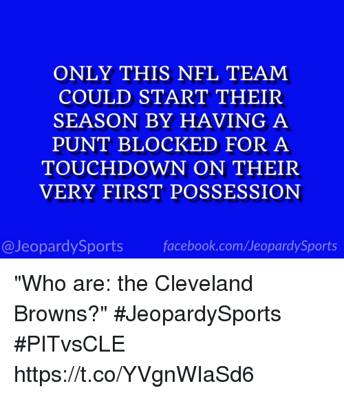 "Cleveland Browns, Facebook, and Nfl: ONLY THIS NFL TEAM  COULD START THEIR  SEASON BY HAVING A  PUNT BLOCKED FOR A  TOUCHDOWN ON THEIR  VERY FIRST POSSESSION  @JeopardySports facebook.com/JeopardySports ""Who are: the Cleveland Browns?"" #JeopardySports #PITvsCLE https://t.co/YVgnWIaSd6"