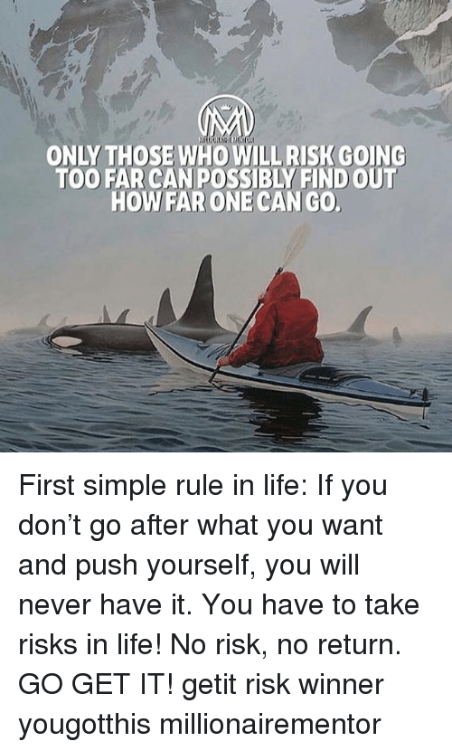 Life, Memes, and Never: ONLY THOSE WHO WILL RISK GOING  TOO FAR CANPOSSIBLY FIND OUT  HOW FARONE CAN GO First simple rule in life: If you don't go after what you want and push yourself, you will never have it. You have to take risks in life! No risk, no return. GO GET IT! getit risk winner yougotthis millionairementor