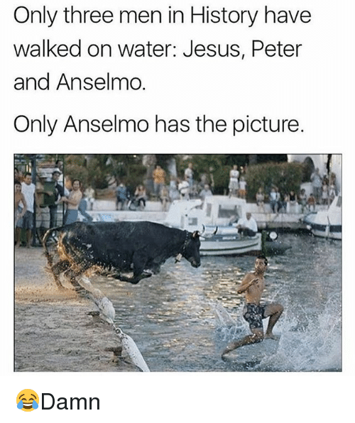 Jesus, Memes, and History: Only three men in History have  walked on water: Jesus, Peter  and Anselmo.  Only Anselmo has the picture. 😂Damn