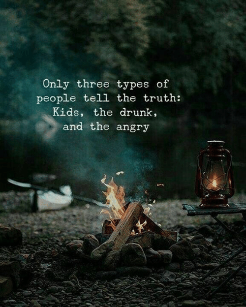 Tell The Truth: Only three types of  people tell the truth:  Kids, the drunk,  and the angry