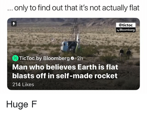 Memes, Earth, and 🤖: only to find out that it's not actually flat  @tictoc  by Bloomberg  TicToc by Bloomberg.2h  Man who believes Earth is flat  blasts off in self-made rocket  214 Likes Huge F
