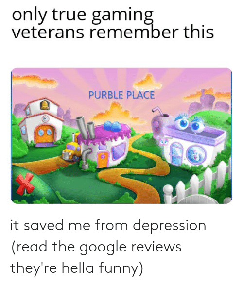 Hella Funny: only true gaming  veterans remember this  PURBLE PLACE it saved me from depression (read the google reviews they're hella funny)