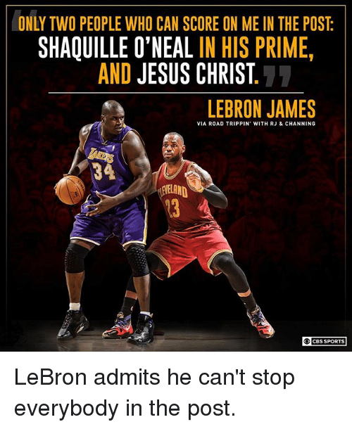 Jesus, LeBron James, and Memes: ONLY TWO PEOPLE WHO CAN SCORE ON ME IN THE POST  SHAQUILLE O'NEAL IN HIS PRIME  AND JESUS CHRIST  LEBRON JAMES  VIA ROAD TRIPPIN' WITH RJ & CHANNING  34  13 A  CBS SPORTS LeBron admits he can't stop everybody in the post.