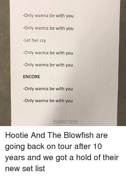 blowfish: -Only wanna be with you  -Only wanna be with you  -Let her cry  -Only wanna be with you  -Only wanna be with you  ENCORE  -Only wanna be with you  -Only wanna be with you  FUNNYSDIE Hootie And The Blowfish are going back on tour after 10 years and we got a hold of their new set list