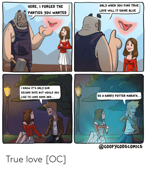 Harry Potter: ONLY WHEN You FIND TRUE  HERE, I FORGED THE  LOVE WILL IT SHINE BLUE  PANTIES you WANTED  I KNOW IT'S ONLY OUR  SECOND DATE BUT WOULD you  DO A HARRY POTTER MARATH..  LIKE TO COME HOME AND...  @G0OFYGODSCOMICS True love [OC]