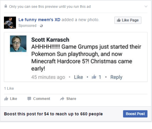 funny meems: Only you can see this preview until you run this ad  Le funny meem's D added a new photo.  Like Page  Sponsored  Scott Karrasch  AHHHH!!!!!! Game Grumps just started their  Pokemon Sun playthrough, and now  Minecraft Hardcore 5?! Christmas came  early  45 minutes ago  Like  1  Reply  1 Like  Like Comment  a Share  Boost this post for $4 to reach up to 660 people  Boost Post