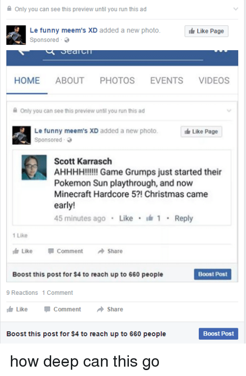 funny meems: Only you can see this preview until you run this ad  Le funny meem's XD added a new photo  Like Page  Sponsored  Sea  HOME ABOUT  PHOTOS  EVENTS  VIDEOS  Only you can see this preview until you run this ad  Le funny meem's XD added a new photo.  Like Page  Sponsored  Scott Karrasch  AHHHH!!!!!! Game Grumps just started their  Pokemon Sun playthrough, and now  Minecraft Hardcore 5?! Christmas came  early!  45 minutes ago  Like  1 Reply  1 Like  Like  Comment  A Share  Boost this post for $4 to reach up to 660 people  Boost Post  9 Reactions 1 Comment  Like Comment  a Share  Boost this post for $4 to reach up to 660 people  Boost Post how deep can this go