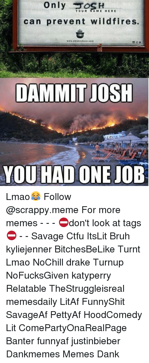 Bruh, Ctfu, and Dank: only  YOUR  AME HERE  can prevent wildfires.  www.smokey bear com  DAMMIT JOSH  YOU HAD ONE JOB Lmao😂 Follow @scrappy.meme For more memes - - - ⛔️don't look at tags⛔️ - - Savage Ctfu ItsLit Bruh kyliejenner BitchesBeLike Turnt Lmao NoChill drake Turnup NoFucksGiven katyperry Relatable TheStruggleisreal memesdaily LitAf FunnyShit SavageAf PettyAf HoodComedy Lit ComePartyOnaRealPage Banter funnyaf justinbieber Dankmemes Memes Dank