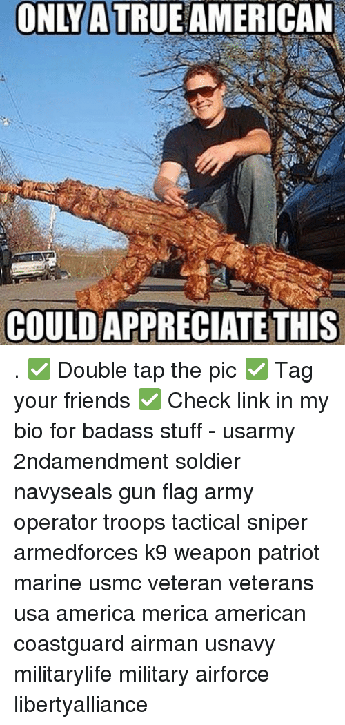 Memes, Soldiers, and Army: ONLYA TRUE AMERICAN  COULDAPPRECIATETHIS . ✅ Double tap the pic ✅ Tag your friends ✅ Check link in my bio for badass stuff - usarmy 2ndamendment soldier navyseals gun flag army operator troops tactical sniper armedforces k9 weapon patriot marine usmc veteran veterans usa america merica american coastguard airman usnavy militarylife military airforce libertyalliance