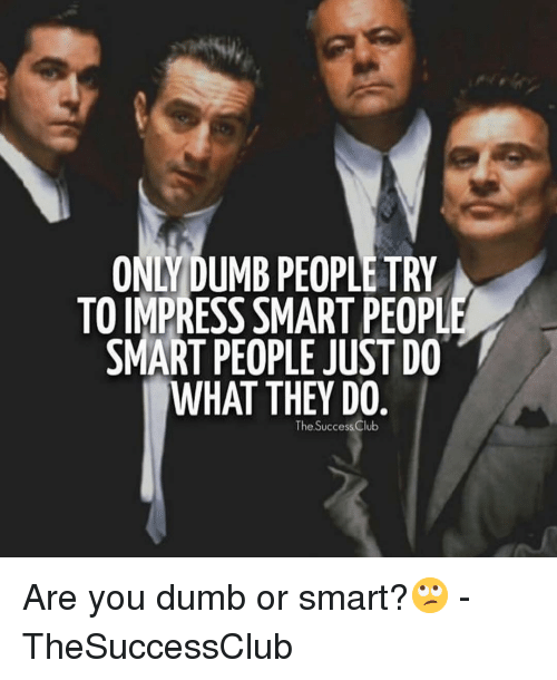 Are You Dumb: ONLYDUMB PEOPLE TRY  TO IMPRESS SMART PEOPL  SMART PEOPLE JUST DO  WHAT THEY DO  The Success Club Are you dumb or smart?🙄 - TheSuccessClub
