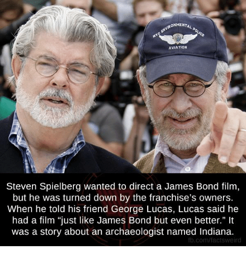 """Aviators: ONMENTAL  AVIATION  Steven Spielberg wanted to direct a James Bond film  but he was turned down by the franchise's owners.  When he told his friend George Lucas, Lucas said he  had a film """"just like James Bond but even better.""""  was a story about an archaeologist named Indiana.  fb.com/facts weird"""