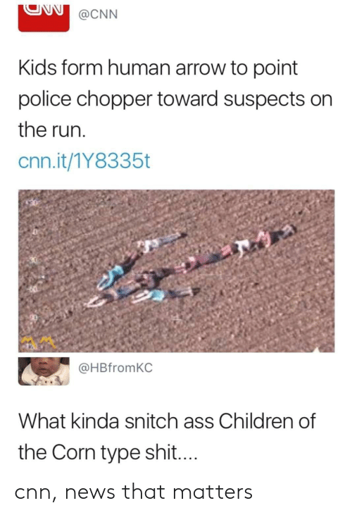 chopper: ONN@CNN  Kids form human arrow to point  police chopper toward suspects on  the run  cnn.it/1Y8335t  @HBfromKC  What kinda snitch ass Children of  the Corn type shit cnn, news that matters