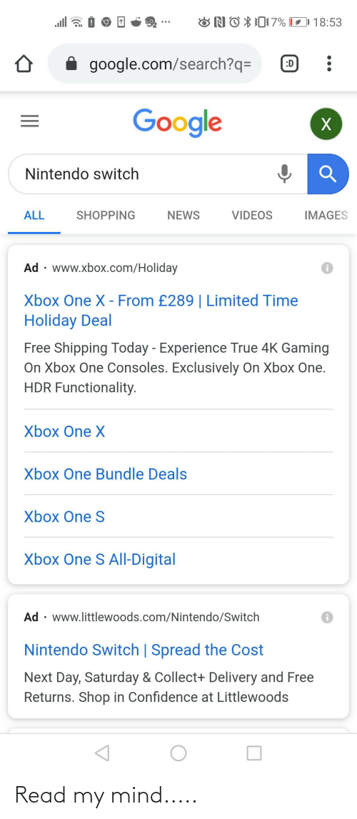 functionality: ONO X07% O 18:53  ll  google.com/search?q=  :D  Google  Nintendo switch  SHOPPING  ALL  NEWS  VIDEOS  IMAGES  Ad · www.xbox.com/Holiday  Xbox One X - From £289 | Limited Time  Holiday Deal  Free Shipping Today - Experience True 4K Gaming  On Xbox One Consoles. Exclusively On Xbox One.  HDR Functionality.  Xbox One X  Xbox One Bundle Deals  Xbox One S  Xbox One S All-Digital  Ad · www.littlewoods.com/Nintendo/Switch  Nintendo Switch | Spread the Cost  Next Day, Saturday & Collect+ Delivery and Free  Returns. Shop in Confidence at Littlewoods Read my mind.....