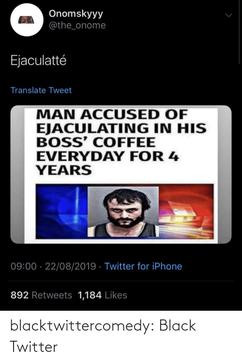 Translate: Onomskyyy  @the_onome  Ejaculatté  Translate Tweet  MAN ACCUSED OF  EJACULATING IN HIS  BOSS' COFFEE  EVERYDAY FOR 4  YEARS  09:00 · 22/08/2019 · Twitter for iPhone  892 Retweets 1,184 Likes blacktwittercomedy:  Black Twitter