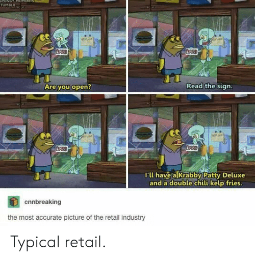 chili: ONOT  TUMBLR  stsee  CRSED  CRSED  Read the sign.  Are you open?  CASED  CRSE  I'll have a Krabby Patty Deluxe  and a double chili kelp fries.  cnnbreaking  the most accurate picture of the retail industry Typical retail.