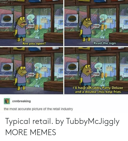 chili: ONOT  TUMBLR  stsee  CRSED  CRSED  Read the sign.  Are you open?  CASED  CRSE  I'll have a Krabby Patty Deluxe  and a double chili kelp fries.  cnnbreaking  the most accurate picture of the retail industry Typical retail. by TubbyMcJiggly MORE MEMES