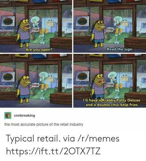 chili: ONOT  TUMBLR  stsee  CRSED  CRSED  Read the sign.  Are you open?  CASED  CRSE  I'll have a Krabby Patty Deluxe  and a double chili kelp fries.  cnnbreaking  the most accurate picture of the retail industry Typical retail. via /r/memes https://ift.tt/2OTX7TZ