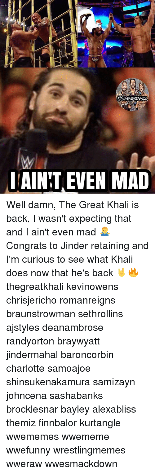 Memes, Charlotte, and Mad: onship  AINT EVEN MAD Well damn, The Great Khali is back, I wasn't expecting that and I ain't even mad 🤷‍♂️ Congrats to Jinder retaining and I'm curious to see what Khali does now that he's back 🤘🔥 thegreatkhali kevinowens chrisjericho romanreigns braunstrowman sethrollins ajstyles deanambrose randyorton braywyatt jindermahal baroncorbin charlotte samoajoe shinsukenakamura samizayn johncena sashabanks brocklesnar bayley alexabliss themiz finnbalor kurtangle wwememes wwememe wwefunny wrestlingmemes wweraw wwesmackdown