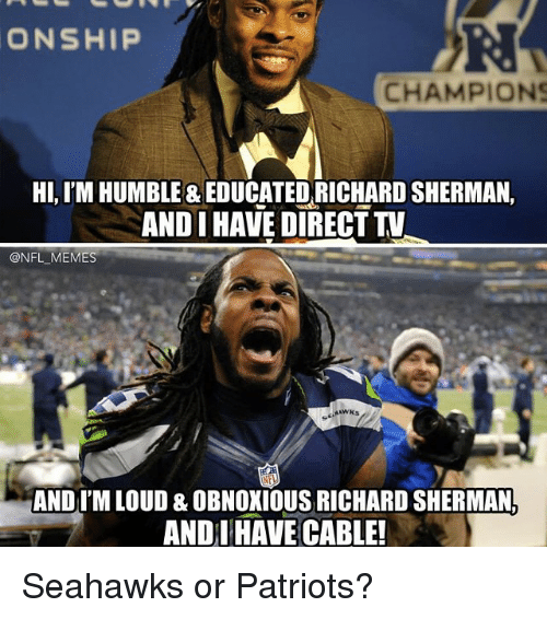 Sherman: ONSHIP  CHAMPIONS  HI, IM HUMBLE & EDUCATED RICHARD SHERMAN,  ANDI HAVE DIRECT TV  @NFL MEMES  ANDI M LOUD & OBNOXIOUS RICHARD SHERMANA  ANDI HAVE CABLE! Seahawks or Patriots?