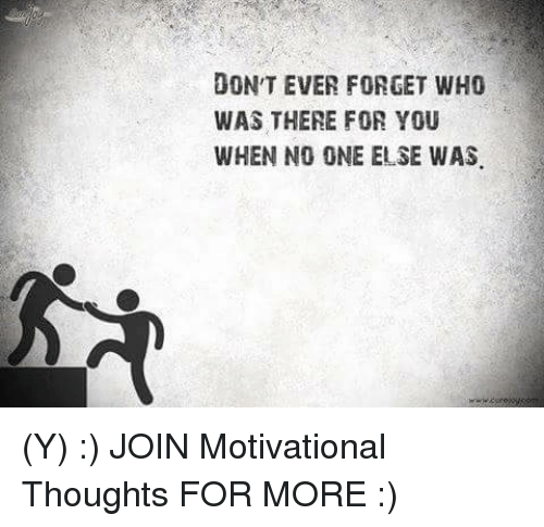 Memes, 🤖, and Motive: ON'T EVER FORGET WHO  WAS THERE FOR YOU  WHEN NO ONE ELSE WAS (Y) :) JOIN Motivational Thoughts  FOR MORE :)