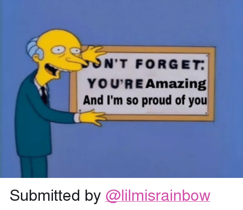 "im so proud of you: ON'T FORGET  YOU'RE Amazingg  And I'm so proud of you <p>Submitted by <a class=""tumblelog"" href=""https://tmblr.co/mrJAzHXix-uOkOmgKrFOShQ"">@lilmisrainbow</a></p>"