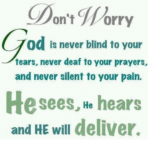 Deliverance: on't Worry  od is never blind to your  tears, never deaf to your prayers,  and never silent to your pain.  He sees, He hears  and HE will deliver.