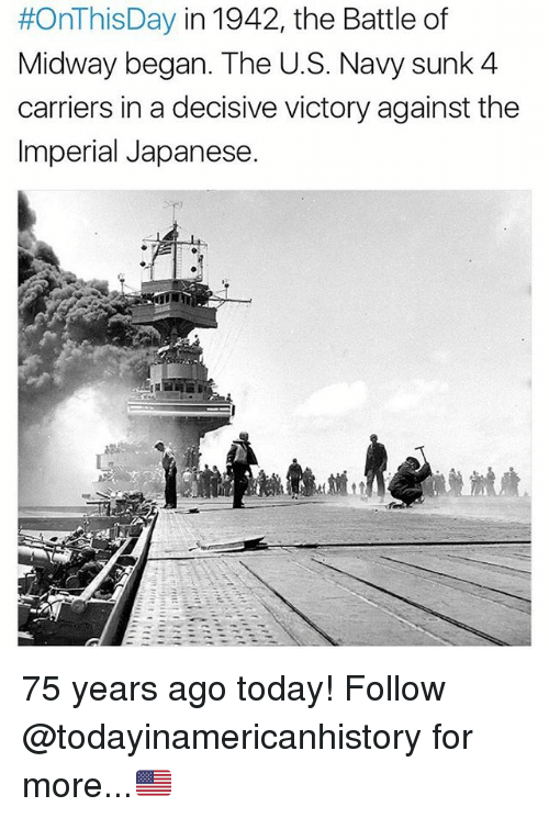 decisive:  #OnThis Day in 1942, the Battle of  Midway began. The U.S. Navy sunk 4  carriers in a decisive victory against the  Imperial Japanese 75 years ago today! Follow @todayinamericanhistory for more...🇺🇸