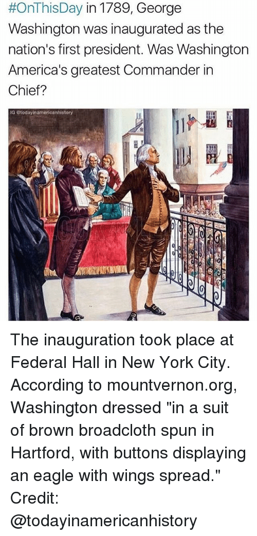 "Memes, New York, and Eagle:  #OnThisDay in 1789, George  Washington was inaugurated as the  nation's first president. Was Washington  America's greatest Commander in  Chief?  IG today inamericanhistory  ANDA The inauguration took place at Federal Hall in New York City. According to mountvernon.org, Washington dressed ""in a suit of brown broadcloth spun in Hartford, with buttons displaying an eagle with wings spread."" Credit: @todayinamericanhistory"