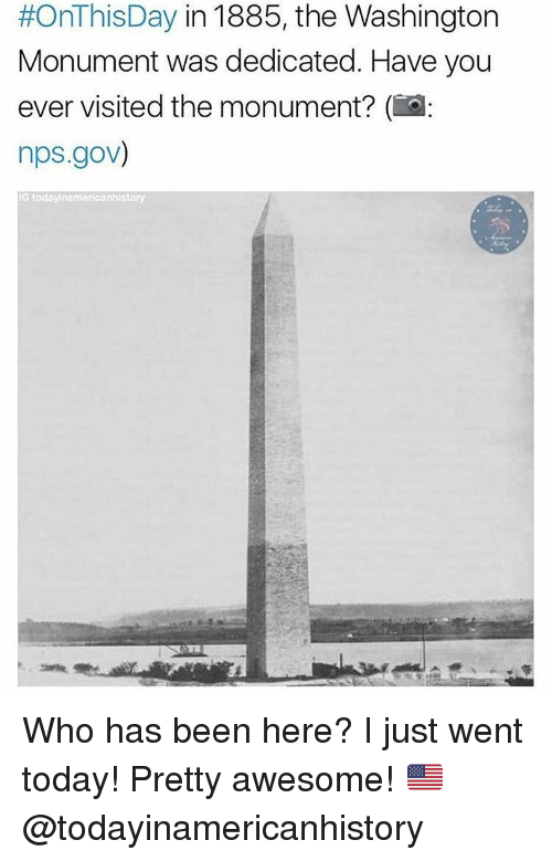 Memes, Awesome, and Awesomeness:  #OnThisDay in 1885, the Washington  Monument was dedicated. Have you  ever visited the monument? (i  nps.gov)  IG today inamericanhistory Who has been here? I just went today! Pretty awesome! 🇺🇸 @todayinamericanhistory