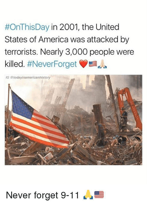 9/11, America, and Memes:  #OnThisDay in 2001, the United  States of America was attacked by  terrorists. Nearly 3,000 people were  killed. #NeverForget  G @todayinamericanhistory Never forget 9-11 🙏🇺🇸