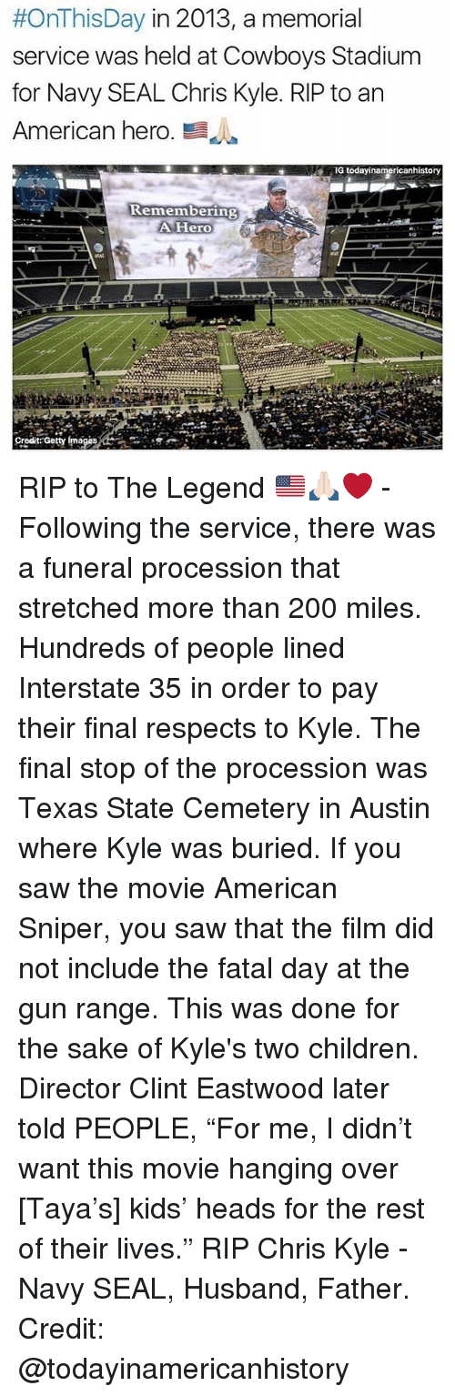 """Clint Eastwood:  #OnThisDay in 2013, a memorial  service was held at Cowboys Stadium  for Navy SEAL Chris Kyle. RIP to an  American hero  E  G todayinamericanhistory  Remembering  A Hero  Credit Getty mages RIP to The Legend 🇺🇸🙏🏻❤️ - Following the service, there was a funeral procession that stretched more than 200 miles. Hundreds of people lined Interstate 35 in order to pay their final respects to Kyle. The final stop of the procession was Texas State Cemetery in Austin where Kyle was buried. If you saw the movie American Sniper, you saw that the film did not include the fatal day at the gun range. This was done for the sake of Kyle's two children. Director Clint Eastwood later told PEOPLE, """"For me, I didn't want this movie hanging over [Taya's] kids' heads for the rest of their lives."""" RIP Chris Kyle - Navy SEAL, Husband, Father. Credit: @todayinamericanhistory"""