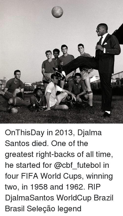 Fifa, Memes, and Brazil: OnThisDay in 2013, Djalma Santos died. One of the greatest right-backs of all time, he started for @cbf_futebol in four FIFA World Cups, winning two, in 1958 and 1962. RIP DjalmaSantos WorldCup Brazil Brasil Seleção legend