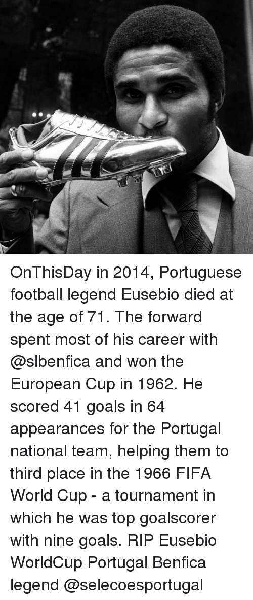 Fifa, Memes, and World Cup: OnThisDay in 2014, Portuguese football legend Eusebio died at the age of 71. The forward spent most of his career with @slbenfica and won the European Cup in 1962. He scored 41 goals in 64 appearances for the Portugal national team, helping them to third place in the 1966 FIFA World Cup - a tournament in which he was top goalscorer with nine goals. RIP Eusebio WorldCup Portugal Benfica legend @selecoesportugal