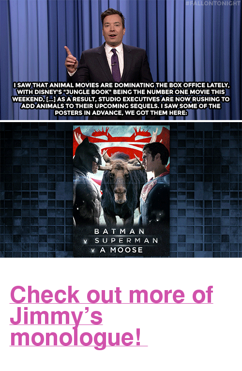 """Lemonade: ONTONIGH  SAW THAT ANIMAL MOVIES ARE DOMINATING THE BOX OFFICE LATELY  WITH DISNEY'S """"JUNGLE BOOK BEING THE NUMBER ONE MOVIE THIS  WEEKEND, [.] AS A RESULT, STUDIO EXECUTIVES ARE NOW RUSHING TO  ADD ANIMALS TO THEIR UPCOMING SEQUELS. I SAW SOME OF THE  POSTERS IN ADVANCE, WE GOT THEM HERE:  BAT M A N  ¥ SUPERMAN  ¥ A MOOSE <h2><b><a href=""""http://www.nbc.com/the-tonight-show/video/beyonces-lemonade-animal-movie-sequels-monologue/3025593"""" target=""""_blank"""">Check out more of Jimmy's monologue!</a></b></h2>"""