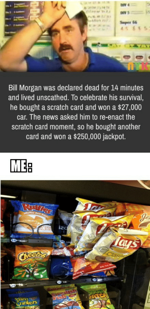 morgan: ONV 4  Super 66  45 855  Bill Morgan was declared dead for 14 minutes  and lived unscathed. To celebrate his survival,  he bought a scratch card and won a $27,000  car. The news asked him to re-enact the  scratch card moment, so he bought another  card and won a $250,000 jackpot.  MEB  ues Rare Rder  Je  DD  Tays  Class  CReetes  edish  SAICH  Qrackers