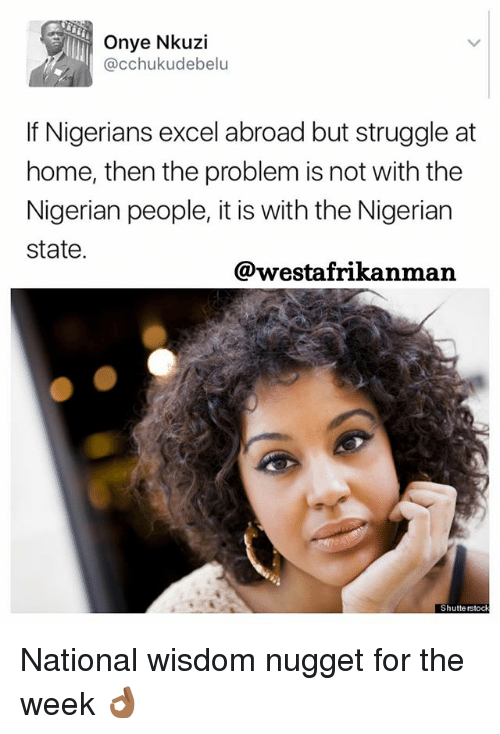 Memes, Struggle, and Excel: Onye Nkuzi  (acchuku debelu  If Nigerians excel abroad but struggle at  home, then the problem is not with the  Nigerian people, it is with the Nigerian  state.  @westafrikanman  Shutterstock National wisdom nugget for the week 👌🏾