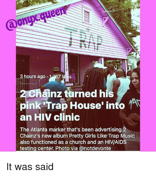 Church, Girls, and Memes: @onyx queen  3 hours ago  2chanz turned his  2 Chainz turned his  pinkhapHouse' info  an HIV clinic  The Atlanta marker that's been advertising 2  Chainz's new album Pretty Girls Like Trap Music  also functioned as a church and an HIV/AIDS  testing center. Photo via @notdevonte It was said