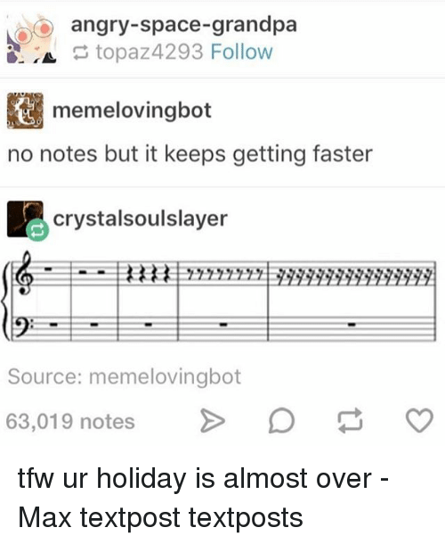 Memes, Tfw, and Grandpa: oo angry-space-grandpa  topaz4293 Follow  memelovingbot  no notes but it keeps getting faster  crystalsoulslayer  Source: memelovingbot  63,019 notes  CO tfw ur holiday is almost over - Max textpost textposts
