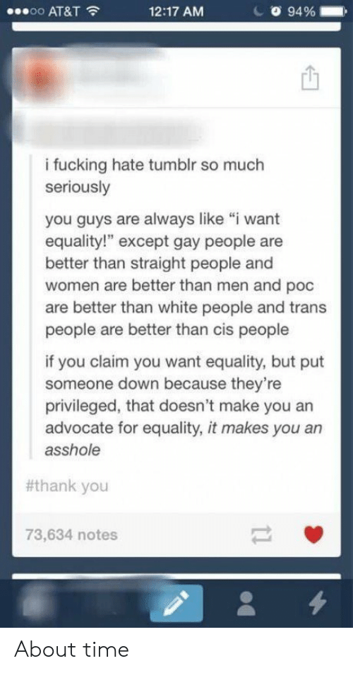 "about time: oo AT&T  12:17 AM  94 %  i fucking hate tumblr so much  seriously  you guys are always like ""i want  equality!"" except gay people are  better than straight people and  women are better than men and poc  are better than white people and trans  people are better than cis people  if you claim you want equality, but put  someone down because they're  privileged, that doesn't make you an  advocate for equality, it makes you an  asshole  #thank you  73,634 notes About time"