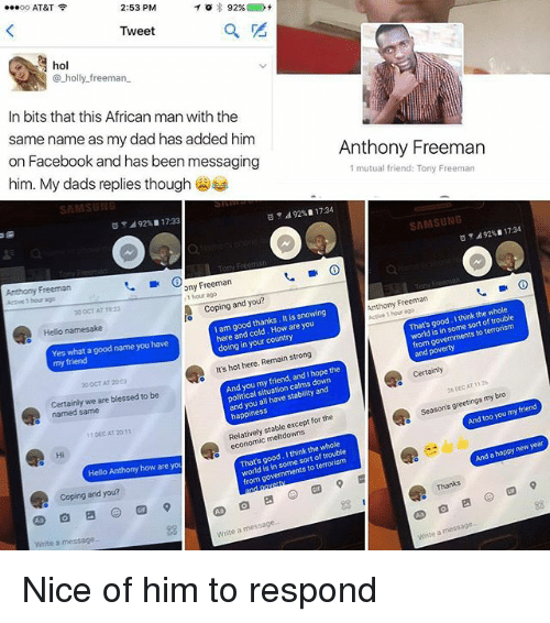 Blessed, Dad, and Facebook: oo AT&T  2:53 PM  92%  Tweet  hol  holly freeman.  In bits that this African man with the  same name as my dad has added him  Anthony Freeman  on Facebook and has been messaging  1 mutual friend: Tony Freeman  him. My dads replies though  SATA  d 92% 1734  SAMSUNG  492%B 17.33  A92 113A  ony Freeman  1 hour Anthony Freeman  Aeswe bour ago  Coping and you?  I think the whole  That's good. sort of world in some is thanks. It is snowing  I am good are you  here and cold. doing in country  your from  and pov  Yes What good name you  hot here. Remain strong  It's Certainly  the  and l hope And you friend, my situa  and you all have stability and  greetings bro  my season's too you  Certainly we are blessed to be  named same  happ  for the  Relatively stable except ITDECAT 2011  new year  I think the trouble  good. sort of world is some Hello Anthony how are you  from  coping and you?  Write a message Nice of him to respond