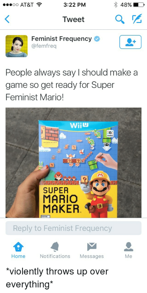 mario maker: oo AT&T  3:22 PM  48%  Tweet  Feminist Frequency  @femfreq  People always say I should make a  game so get ready for Super  Feminist Mario!  omiibo  CLUDED  SUPER  MARIO  MAKER  EVERYONE  Reply to Feminist Frequency  Home  Notifications Messages  Me <p>*violently throws up over everything*</p>