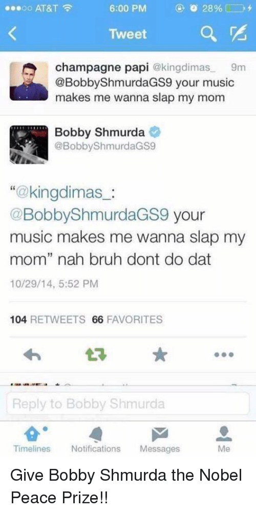"""Bobby Shmurda, Bruh, and Funny: ...oo AT&T  6:00 PM  28%  Tweet  a  A champagne papi  @kingdimas  9m  @Bobby ShmurdaGS9 your music  makes me wanna slap my mom  Bobby Shmurda  @Bobby ShmurdaGS9  kingdimas  Bobby ShmurdaGS9  your  music makes me wanna slap my  mom"""" nah bruh dont do dat  10/29/14, 5:52 PM  104  RETWEETS 66  FAVORITES  Reply to Bobby Shmurda  Timelines Notifications  Messages Give Bobby Shmurda the Nobel Peace Prize!!"""