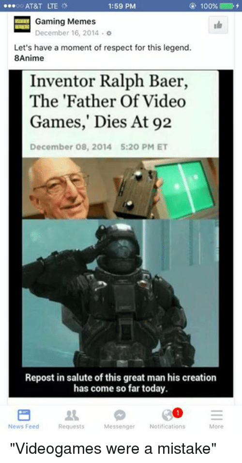 """Meme, Memes, and News: ...oo AT&T LTE  1:59 PM  100%  E Gaming Memes  o  December 16, 2014 Let's have a moment of respect for this legend.  8Anime  Inventor Ralph Baer,  The 'Father Of Video  Games,"""" Dies At 92  December 08, 2014 5:20 PM ET  Repost in salute of this great man his creation  has come so far today.  31 E  Messenger Notifications  News Feed  More  Requests """"Videogames were a mistake"""""""