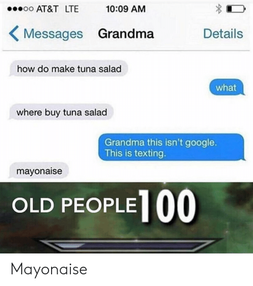 tuna: oo AT&T LTE  10:09 AM  Messages Grandma  Details  how do make tuna salad  what  where buy tuna salad  Grandma this isn't google.  This is texting.  mayonaise  OLD PEOPLE| O0. Mayonaise