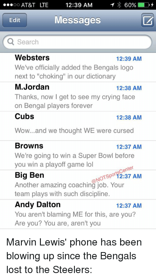 """Andy Dalton: OO  AT&T LTE  12:39 AM  1 60%  D  Messages  Edit  Q Search  Websters  12:39 AM  We've officially added the Bengals logo  next to """"choking"""" in our dictionary  M. Jordan  12:38 AM  Thanks, now I get to see my crying face  on Bengal players forever  Cubs  12:38 AM  Wow... and we thought WE were cursed  Browns  12:37 AM  We're going to win a Super Bowl before  you win a playoff game lol  Sportscenter  Big Ben  NOT Another amazing coaching job. Your  AM  team plays with such discipline  Andy Dalton  12:37 AM  You aren't blaming ME for this, are you?  Are you? You are, aren't you Marvin Lewis' phone has been blowing up since the Bengals lost to the Steelers:"""