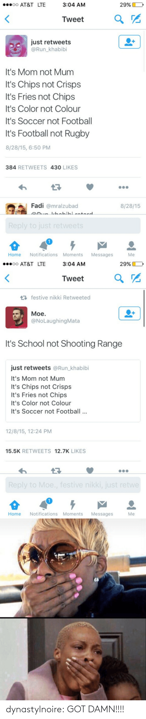 Rugby: oo AT&T LTE  3:04 AM  29%)  o  Tweet  a  just retweets  @Run khabibi  It's Mom not Mum  It's Chips not Crisps  It's Fries not Chips  It's Color not Colour  It's Soccer not Football  It's Football not Rugby  8/28/15, 6:50 PM  384 RETWEETS 430 LIKES  Fadi @mralzubad  8/28/15  Home Notifications Moments Messages  Me   oo AT&T LTE  3:04 AM  29%)  o  Tweet  a  festive nikki Retweeted  Moe.  @NoLaughingMata  It's School not Shooting Range  just retweets @Run_khabibi  It's Mom not Mum  It's Chips not Crisps  It's Fries not Chips  It's Color not Colour  It's Soccer not Footbal  12/8/15, 12:24 PM  15.5K RETWEETS 12.7K LIKES  Home Notifications Moments Messages  Me dynastylnoire:   GOT DAMN!!!!
