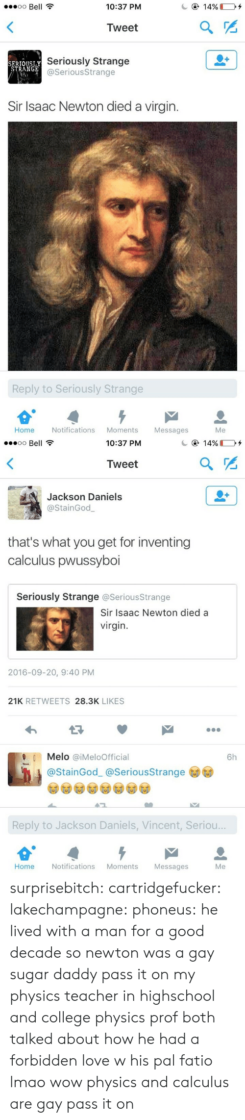 melo: oo Bell  10:37 PM  Tweet  SERTOUSLY  STRANGE  Seriously Strange  @SeriousStrange  Sir Isaac Newton died a virgin.  Reply to Seriously Strange  Home Notifications Moments Messages  Me   10:37 PM  Tweet  Jackson Daniels  @StainGod  that's what you get for inventing  calculus pwussyboi  Seriously Strange @SeriousStrange  Sir Isaac Newton died a  virgin  2016-09-20, 9:40 PM  21K RETWEETS 28.3K LIKES  Melo @iMeloOfficial  6h  @StainGod_ @SeriousStrange  Reply to Jackson Daniels, Vincent, Seriou..  Home  Notifications Moments  Messages  Me surprisebitch:  cartridgefucker: lakechampagne:  phoneus: he lived with a man for a good decade so newton was a gay sugar daddy pass it on  my physics teacher in highschool and college physics prof both talked about how he had a forbidden love w his pal fatio lmao  wow physics and calculus are gay pass it on