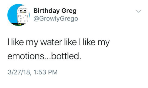 Birthday, Water, and Humans of Tumblr: oo Birthday Greg  @GrowlyGrego  I like my water like l like my  emotions...bottled  3/27/18, 1:53 PM