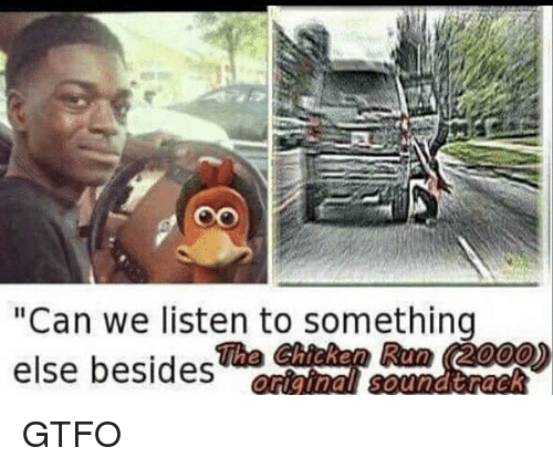 """chicken run: Oo  """"Can we listen to something  else besides  The Chicken Run (2000) GTFO"""