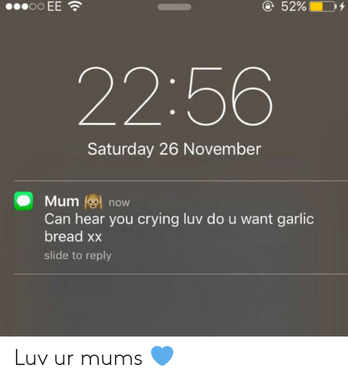 luv: oo EE  @52%  22:56  Saturday 26 November  Mum now  Can hear you crying luv do u want garlic  bread xx  slide to reply Luv ur mums 💙